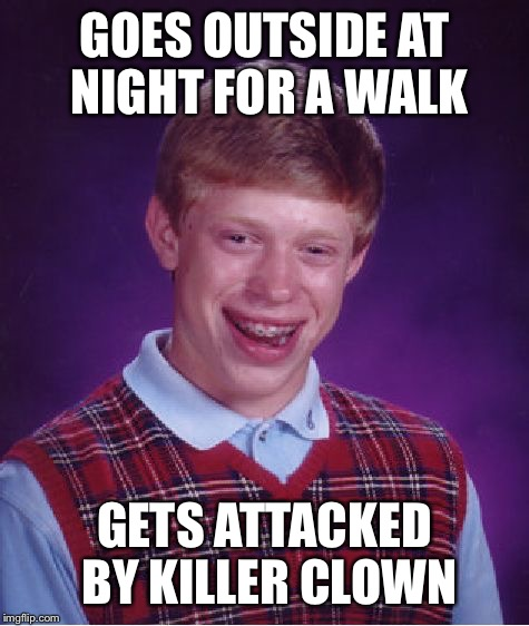 Bad Luck Brian Meme | GOES OUTSIDE AT NIGHT FOR A WALK GETS ATTACKED BY KILLER CLOWN | image tagged in memes,bad luck brian | made w/ Imgflip meme maker