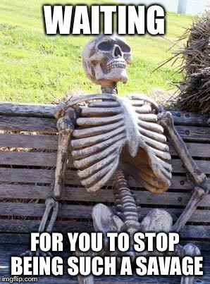 Waiting Skeleton Meme | WAITING FOR YOU TO STOP BEING SUCH A SAVAGE | image tagged in memes,waiting skeleton | made w/ Imgflip meme maker