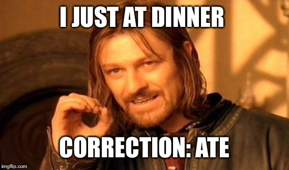 One Does Not Simply Meme | I JUST AT DINNER CORRECTION: ATE | image tagged in memes,one does not simply | made w/ Imgflip meme maker