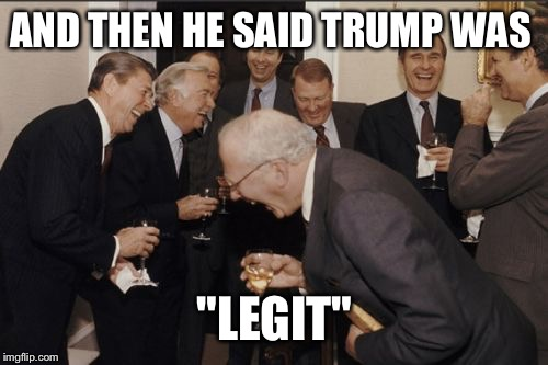 "Laughing Men In Suits Meme | AND THEN HE SAID TRUMP WAS ""LEGIT"" 