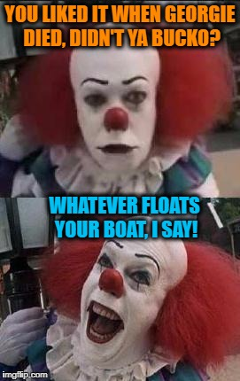 Punnywise | YOU LIKED IT WHEN GEORGIE DIED, DIDN'T YA BUCKO? WHATEVER FLOATS YOUR BOAT, I SAY! | image tagged in pennywise | made w/ Imgflip meme maker