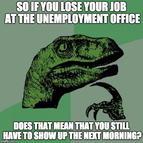 Philosoraptor Meme | SO IF YOU LOSE YOUR JOB AT THE UNEMPLOYMENT OFFICE DOES THAT MEAN THAT YOU STILL HAVE TO SHOW UP THE NEXT MORNING? | image tagged in memes,philosoraptor | made w/ Imgflip meme maker