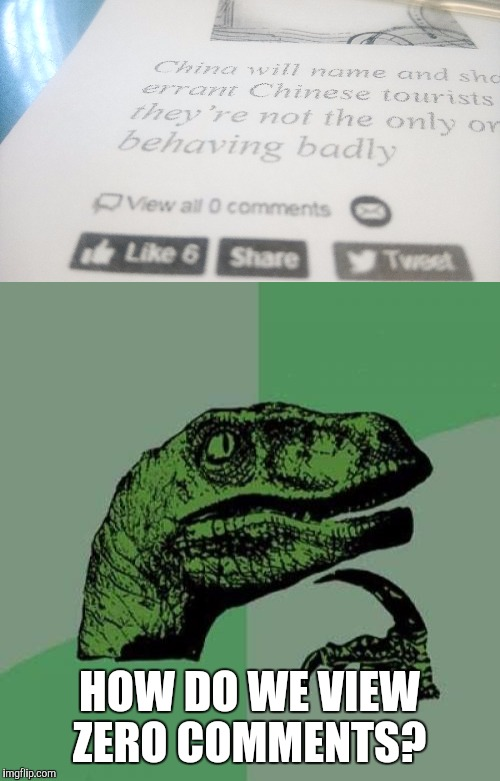 Homework | HOW DO WE VIEW ZERO COMMENTS? | image tagged in philosoraptor | made w/ Imgflip meme maker