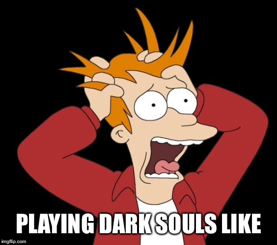 panic attack | PLAYING DARK SOULS LIKE | image tagged in panic attack | made w/ Imgflip meme maker