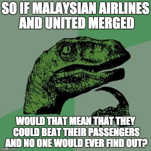 Philosoraptor Meme | SO IF MALAYSIAN AIRLINES AND UNITED MERGED WOULD THAT MEAN THAT THEY COULD BEAT THEIR PASSENGERS AND NO ONE WOULD EVER FIND OUT? | image tagged in memes,philosoraptor | made w/ Imgflip meme maker