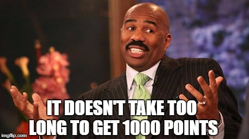 Steve Harvey Meme | IT DOESN'T TAKE TOO LONG TO GET 1000 POINTS | image tagged in memes,steve harvey | made w/ Imgflip meme maker