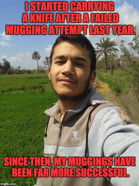 I STARTED CARRYING A KNIFE AFTER A FAILED MUGGING ATTEMPT LAST YEAR. SINCE THEN, MY MUGGINGS HAVE BEEN FAR MORE SUCCESSFUL. | image tagged in thug life | made w/ Imgflip meme maker
