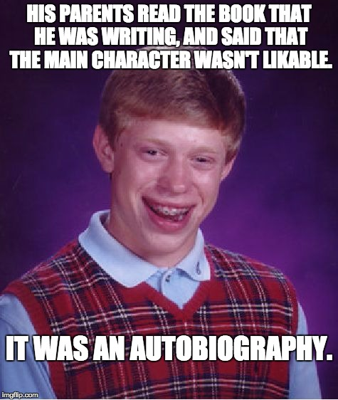 Bad Luck Brian Meme | HIS PARENTS READ THE BOOK THAT HE WAS WRITING, AND SAID THAT THE MAIN CHARACTER WASN'T LIKABLE. IT WAS AN AUTOBIOGRAPHY. | image tagged in memes,bad luck brian | made w/ Imgflip meme maker