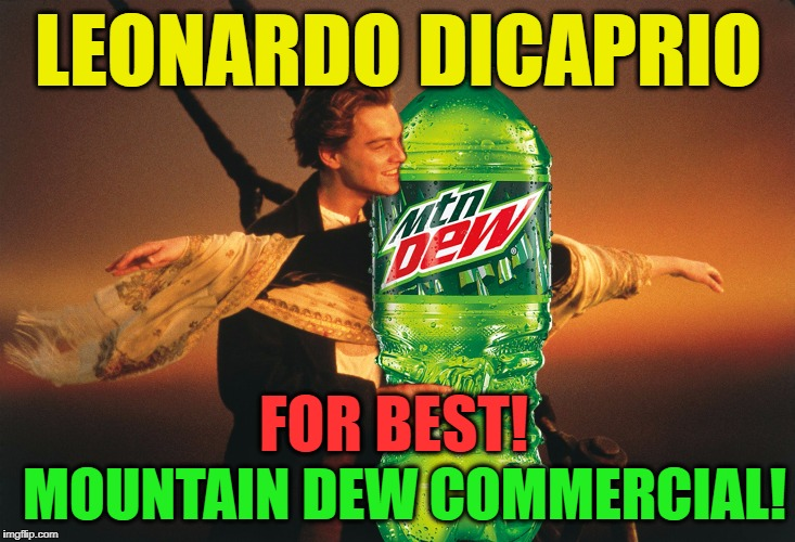 Jack and Dew | LEONARDO DICAPRIO FOR BEST! MOUNTAIN DEW COMMERCIAL! | image tagged in jack and dew | made w/ Imgflip meme maker