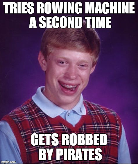 Bad Luck Brian Meme | TRIES ROWING MACHINE A SECOND TIME GETS ROBBED BY PIRATES | image tagged in memes,bad luck brian | made w/ Imgflip meme maker