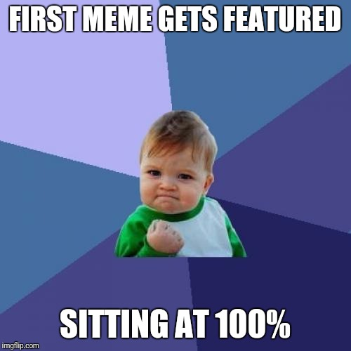 Success Kid Meme | FIRST MEME GETS FEATURED SITTING AT 100% | image tagged in memes,success kid | made w/ Imgflip meme maker