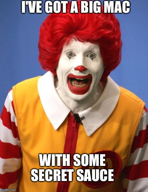 Ronald McDonald | I'VE GOT A BIG MAC WITH SOME SECRET SAUCE | image tagged in ronald mcdonald | made w/ Imgflip meme maker