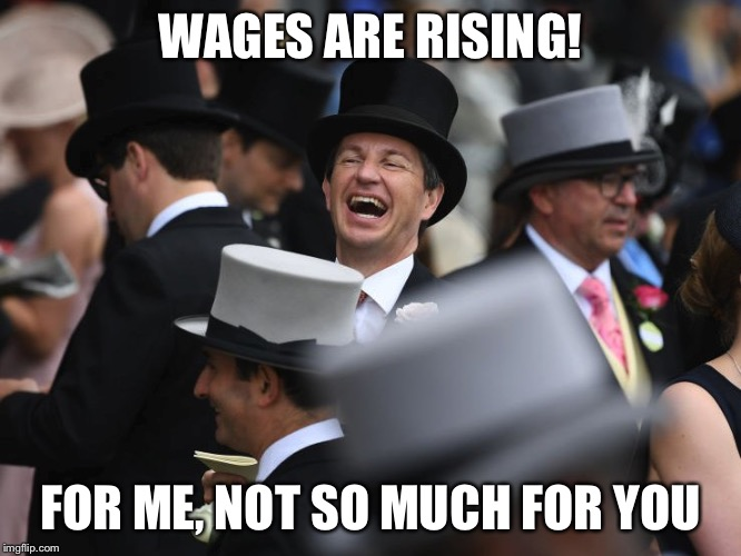 WAGES ARE RISING! FOR ME, NOT SO MUCH FOR YOU | image tagged in laughing rich guy | made w/ Imgflip meme maker