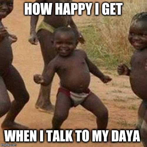 Third World Success Kid | HOW HAPPY I GET WHEN I TALK TO MY DAYA | image tagged in memes,third world success kid | made w/ Imgflip meme maker