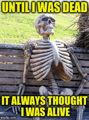 Waiting Skeleton Meme | UNTIL I WAS DEAD IT ALWAYS THOUGHT I WAS ALIVE | image tagged in memes,waiting skeleton | made w/ Imgflip meme maker