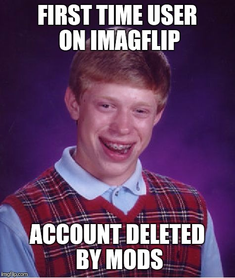 Bad Luck Brian Meme | FIRST TIME USER ON IMAGFLIP ACCOUNT DELETED BY MODS | image tagged in memes,bad luck brian | made w/ Imgflip meme maker