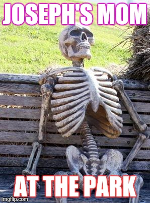 Waiting Skeleton Meme | JOSEPH'S MOM AT THE PARK | image tagged in memes,waiting skeleton | made w/ Imgflip meme maker