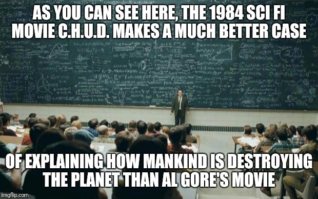 C.h.u.d. | AS YOU CAN SEE HERE, THE 1984 SCI FI MOVIE C.H.U.D. MAKES A MUCH BETTER CASE OF EXPLAINING HOW MANKIND IS DESTROYING THE PLANET THAN AL GORE | image tagged in professor in front of class | made w/ Imgflip meme maker