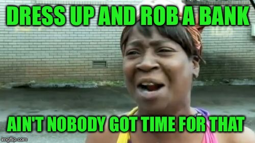 Aint Nobody Got Time For That Meme | DRESS UP AND ROB A BANK AIN'T NOBODY GOT TIME FOR THAT | image tagged in memes,aint nobody got time for that | made w/ Imgflip meme maker