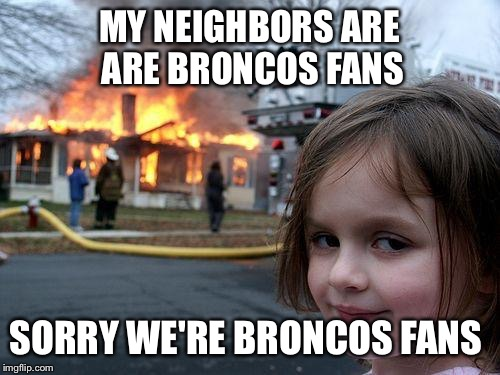 Disaster Girl Meme | MY NEIGHBORS ARE ARE BRONCOS FANS SORRY WE'RE BRONCOS FANS | image tagged in memes,disaster girl | made w/ Imgflip meme maker