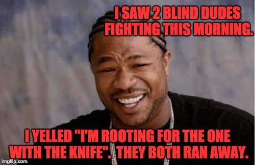 "Yo Dawg Heard You | I SAW 2 BLIND DUDES FIGHTING THIS MORNING. I YELLED ""I'M ROOTING FOR THE ONE WITH THE KNIFE"".  THEY BOTH RAN AWAY. 