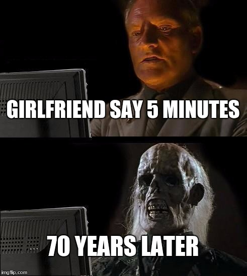 Ill Just Wait Here Meme | GIRLFRIEND SAY 5 MINUTES 70 YEARS LATER | image tagged in memes,ill just wait here | made w/ Imgflip meme maker