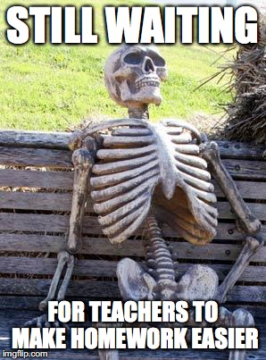 Still Waiting | STILL WAITING FOR TEACHERS TO MAKE HOMEWORK EASIER | image tagged in memes,waiting skeleton,funny,homework,teachers | made w/ Imgflip meme maker