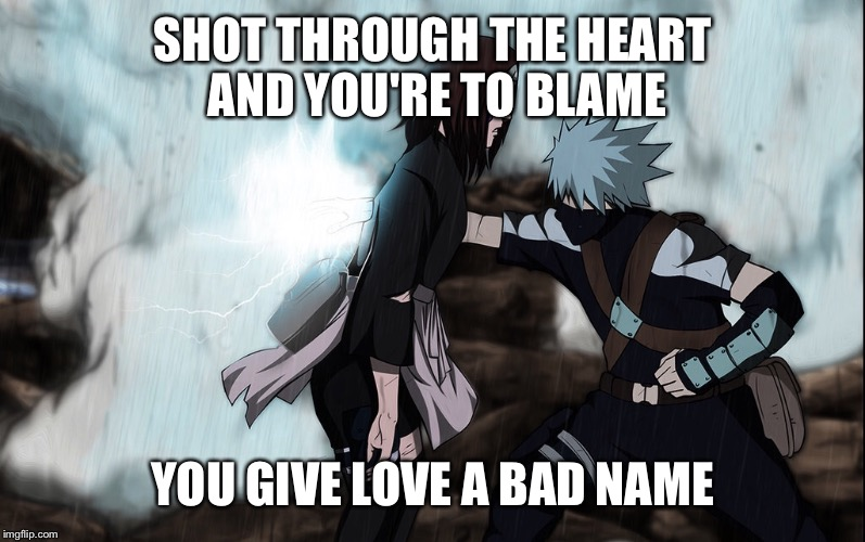 SHOT THROUGH THE HEART AND YOU'RE TO BLAME YOU GIVE LOVE A BAD NAME | image tagged in bon jovi,naruto,kakashi | made w/ Imgflip meme maker