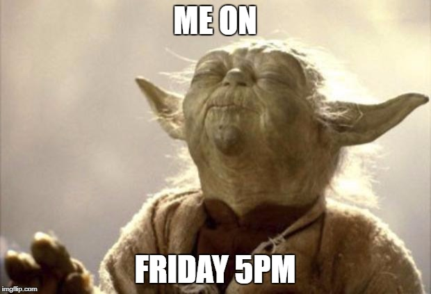 IN 2013 YODA BE LIKE | ME ON FRIDAY 5PM | image tagged in in 2013 yoda be like | made w/ Imgflip meme maker