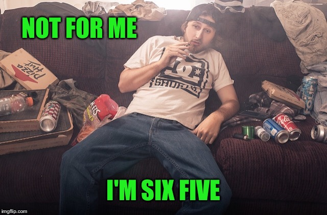 Stoner on couch | NOT FOR ME I'M SIX FIVE | image tagged in stoner on couch | made w/ Imgflip meme maker