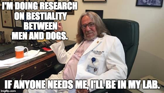 I'M DOING RESEARCH ON BESTIALITY BETWEEN MEN AND DOGS. IF ANYONE NEEDS ME, I'LL BE IN MY LAB. | image tagged in doctor | made w/ Imgflip meme maker