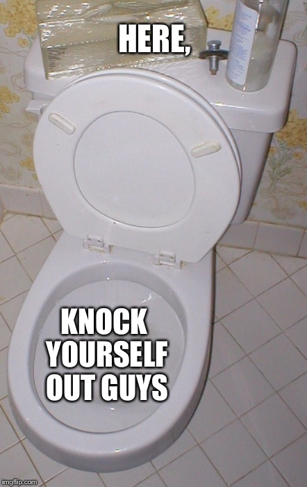 Toilet | KNOCK YOURSELF OUT GUYS HERE, | image tagged in toilet | made w/ Imgflip meme maker