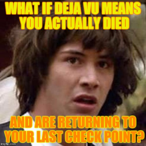 yeah, what if? | WHAT IF DEJA VU MEANS YOU ACTUALLY DIED AND ARE RETURNING TO YOUR LAST CHECK POINT? | image tagged in memes,conspiracy keanu,dank memes,deth_by_dodo,funny,gaming | made w/ Imgflip meme maker