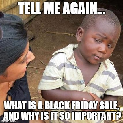 Third World Skeptical Kid Meme | TELL ME AGAIN... WHAT IS A BLACK FRIDAY SALE, AND WHY IS IT SO IMPORTANT? | image tagged in memes,third world skeptical kid | made w/ Imgflip meme maker