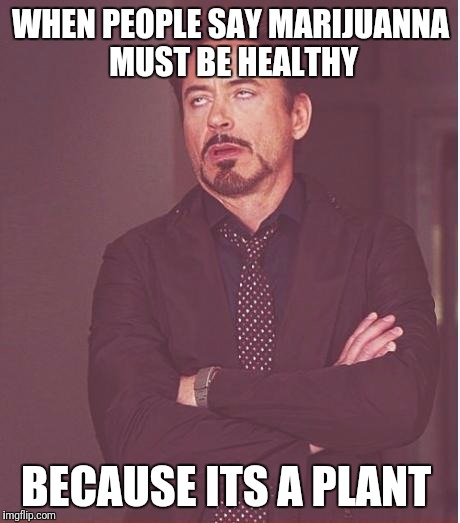 Face You Make Robert Downey Jr Meme | WHEN PEOPLE SAY MARIJUANNA MUST BE HEALTHY BECAUSE ITS A PLANT | image tagged in memes,face you make robert downey jr | made w/ Imgflip meme maker