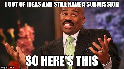 CURSE MY SPELLING I MET I'M OUT OF IDEAS DAMIT I MEANT MEANT INSTEAD SCREW IT YOU GET THE POINT | I OUT OF IDEAS AND STILL HAVE A SUBMISSION SO HERE'S THIS | image tagged in memes,steve harvey | made w/ Imgflip meme maker