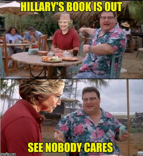 HILLARY'S BOOK IS OUT SEE NOBODY CARES | made w/ Imgflip meme maker