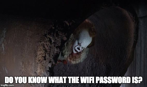 Pennywise in the sewer | DO YOU KNOW WHAT THE WIFI PASSWORD IS? | image tagged in pennywise in sewer,pennywise,pennywise the dancing clown | made w/ Imgflip meme maker