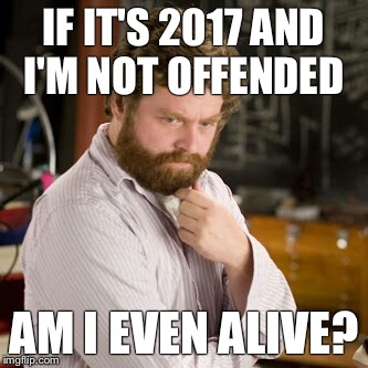 Zack thinking  | IF IT'S 2017 AND I'M NOT OFFENDED AM I EVEN ALIVE? | image tagged in zack thinking | made w/ Imgflip meme maker
