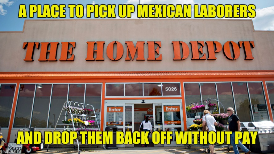 Home Depot | A PLACE TO PICK UP MEXICAN LABORERS AND DROP THEM BACK OFF WITHOUT PAY | image tagged in home depot | made w/ Imgflip meme maker