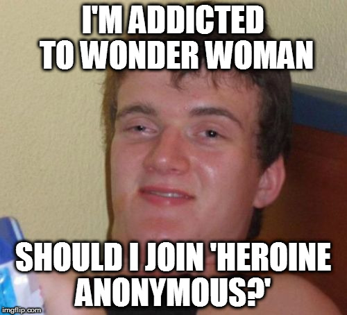Wonder Woman Fix | I'M ADDICTED TO WONDER WOMAN SHOULD I JOIN 'HEROINE ANONYMOUS?' | image tagged in memes,10 guy,wonder woman,gal gadot,homepage | made w/ Imgflip meme maker
