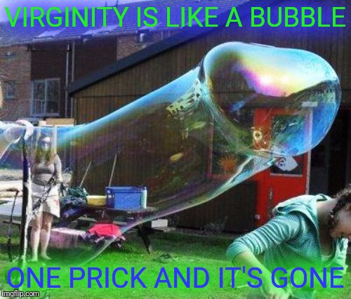 If you must choose, choose wisely. | VIRGINITY IS LIKE A BUBBLE ONE PRICK AND IT'S GONE | image tagged in bubbles,virginity,choose wisely | made w/ Imgflip meme maker