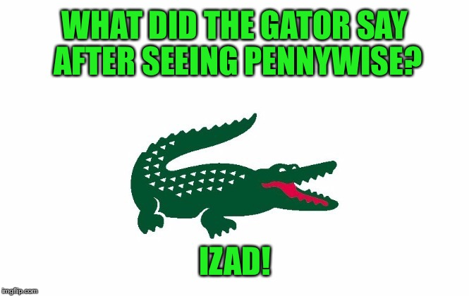 WHAT DID THE GATOR SAY AFTER SEEING PENNYWISE? IZAD! | made w/ Imgflip meme maker