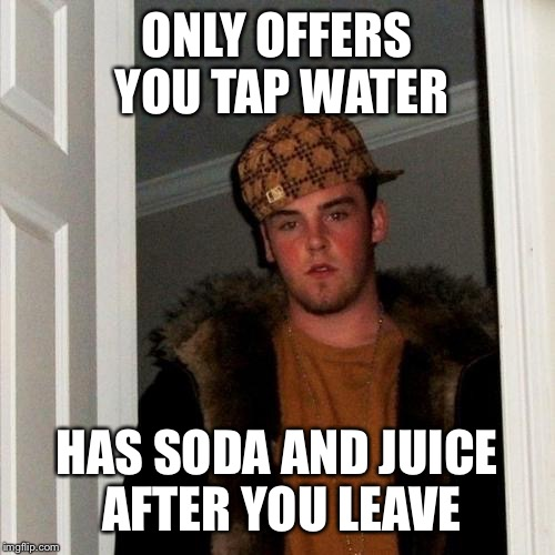 Scumbag Steve Meme | ONLY OFFERS YOU TAP WATER HAS SODA AND JUICE AFTER YOU LEAVE | image tagged in memes,scumbag steve | made w/ Imgflip meme maker