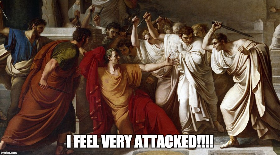 Meanies! | I FEEL VERY ATTACKED!!!! | image tagged in caesar,very attacked,i feel very attacked,julius caesar | made w/ Imgflip meme maker