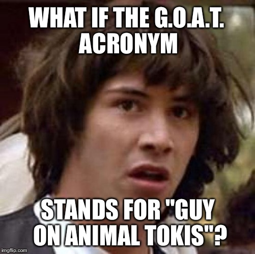 "Men who stare at goats | WHAT IF THE G.O.A.T. ACRONYM STANDS FOR ""GUY ON ANIMAL TOKIS""? 