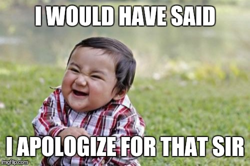 Evil Toddler Meme | I WOULD HAVE SAID I APOLOGIZE FOR THAT SIR | image tagged in memes,evil toddler | made w/ Imgflip meme maker