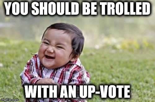 Evil Toddler Meme | YOU SHOULD BE TROLLED WITH AN UP-VOTE | image tagged in memes,evil toddler | made w/ Imgflip meme maker