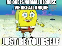 NO ONE IS NORMAL BECAUSE WE ARE ALL UNIQUE JUST BE YOURSELF | made w/ Imgflip meme maker