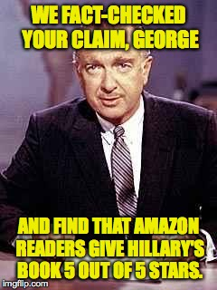 WE FACT-CHECKED YOUR CLAIM, GEORGE AND FIND THAT AMAZON READERS GIVE HILLARY'S BOOK 5 OUT OF 5 STARS. | made w/ Imgflip meme maker